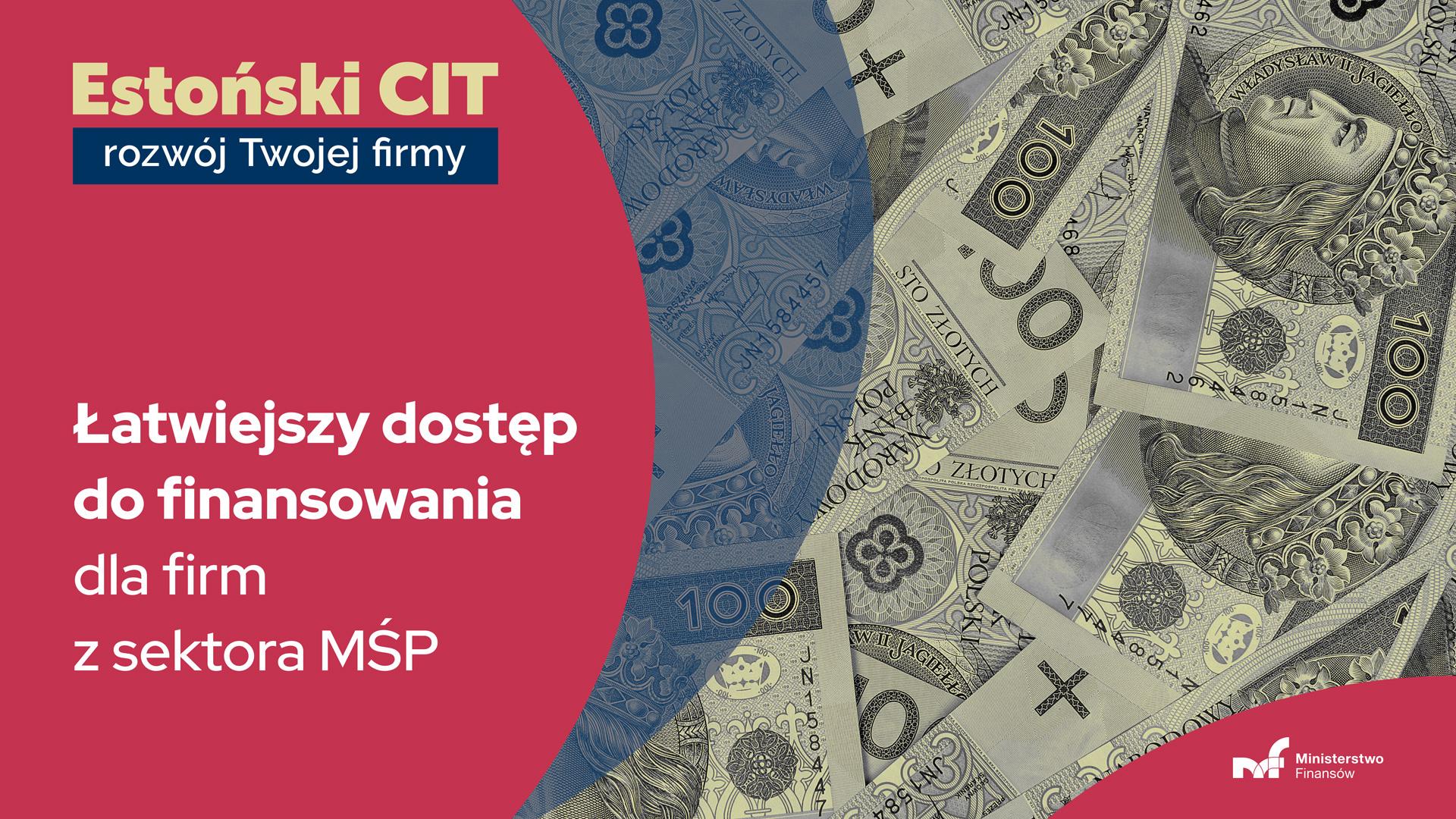Widok: rozłożone banknoty 100 zł. Napis: estoński CIT - rozwój twojej firmy. Łatwiejszy dostęp do finansowania dla firm z sektora MŚP.